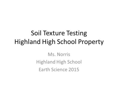 Soil Texture Testing Highland High School Property Ms. Norris Highland High School Earth Science 2015.