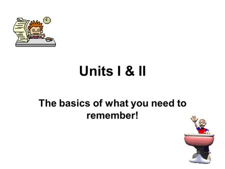 Units I & II The basics of what you need to remember!
