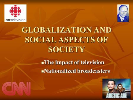 GLOBALIZATION AND SOCIAL ASPECTS OF SOCIETY The impact of television The impact of television Nationalized broadcasters Nationalized broadcasters.