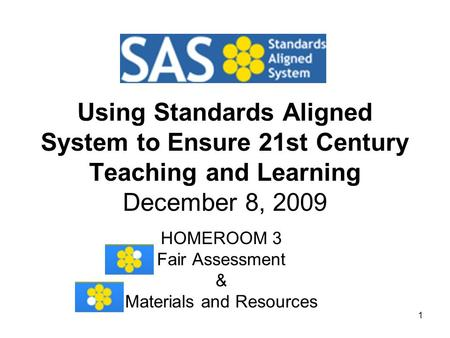 1 Using Standards Aligned System to Ensure 21st Century Teaching and Learning December 8, 2009 HOMEROOM 3 Fair Assessment & Materials and Resources.