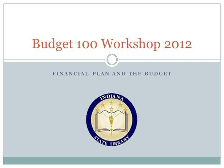 FINANCIAL PLAN AND THE BUDGET Budget 100 Workshop 2012.