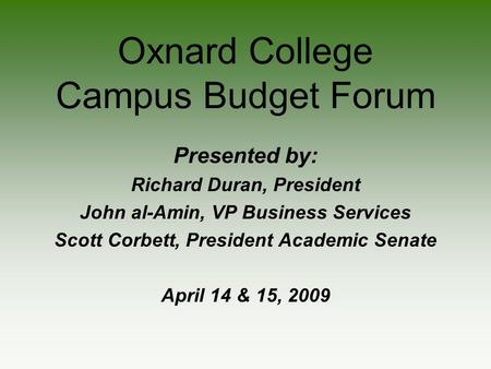 Oxnard College Campus Budget Forum Presented by: Richard Duran, President John al-Amin, VP Business Services Scott Corbett, President Academic Senate April.