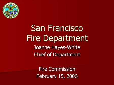 San Francisco Fire Department Joanne Hayes-White Chief of Department Fire Commission February 15, 2006.