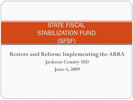 Restore and Reform: Implementing the ARRA Jackson County ISD June 4, 2009 STATE FISCAL STABILIZATION FUND (SFSF)