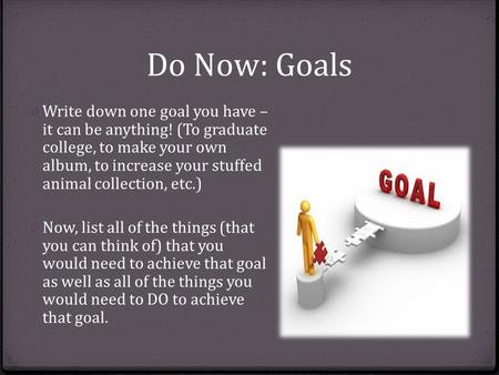 Do Now: Goals 0 Write down one goal you have – it can be anything! (To graduate college, to make your own album, to increase your stuffed animal collection,