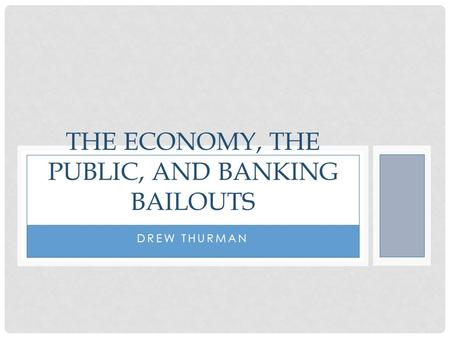 DREW THURMAN THE ECONOMY, THE PUBLIC, AND BANKING BAILOUTS.