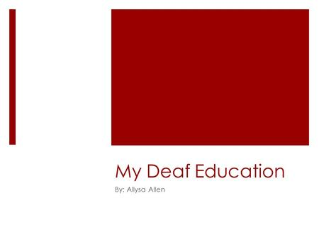 My Deaf Education By: Allysa Allen. Backstory:  This is my story as if I were a deaf child, and I was moving to a new area in which I could choose my.