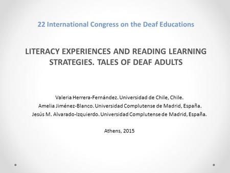 22 International Congress on the Deaf Educations LITERACY EXPERIENCES AND READING LEARNING STRATEGIES. TALES OF DEAF ADULTS Valeria Herrera-Fernández.
