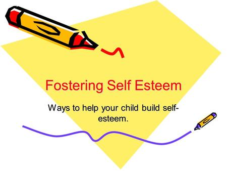 Fostering Self Esteem Ways to help your child build self- esteem.
