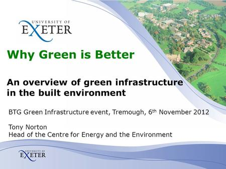 Why Green is Better An overview of green infrastructure in the built environment BTG Green Infrastructure event, Tremough, 6 th November 2012 Tony Norton.