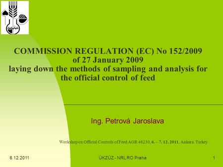 6.12.2011ÚKZÚZ - NRL RO Praha1 COMMISSION REGULATION (EC) No 152/2009 of 27 January 2009 laying down the methods of sampling and analysis for the official.