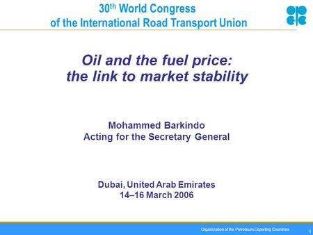 Organization of the Petroleum Exporting Countries 1 Oil and the fuel price: the link to market stability Mohammed Barkindo Acting for the Secretary General.