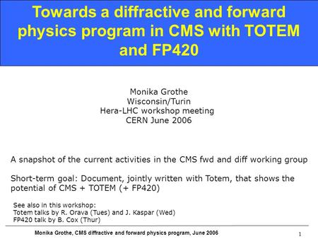 Monika Grothe, CMS diffractive and forward physics program, June 2006 1 Towards a diffractive and forward physics program in CMS with TOTEM and FP420 Monika.