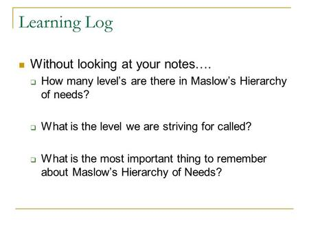 Learning Log Without looking at your notes….  How many level's are there in Maslow's Hierarchy of needs?  What is the level we are striving for called?