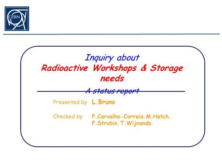 Inquiry about Radioactive Workshops & Storage needs A status report Presented by L.Bruno Checked by P.Carvalho-Correia, M.Hatch, P.Strubin, T.Wijnands.