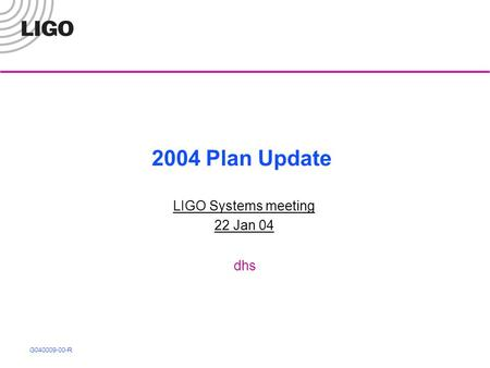 G040009-00-R 2004 Plan Update LIGO Systems meeting 22 Jan 04 dhs.