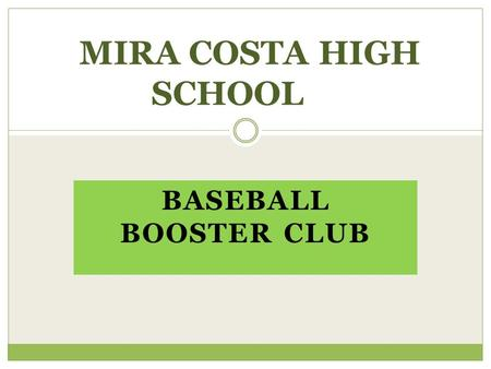 BASEBALL BOOSTER CLUB MIRA COSTA HIGH SCHOOL. BOOSTER CLUB'S OBJECTIVE  To support the Baseball Program financially  To increase community awareness.