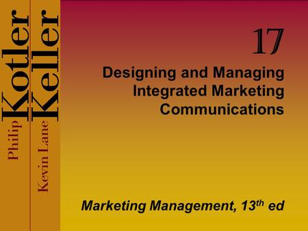 Designing and Managing Integrated Marketing Communications Marketing Management, 13 th ed 17.