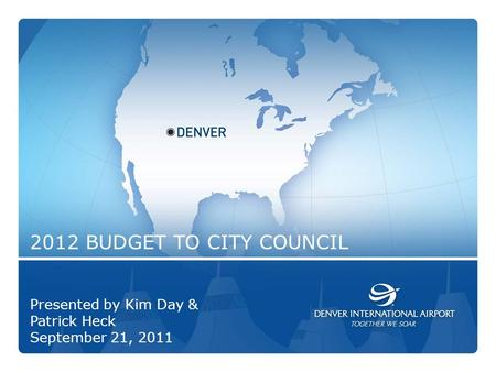 2012 BUDGET TO CITY COUNCIL Presented by Kim Day & Patrick Heck September 21, 2011.