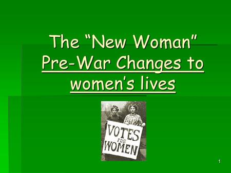 "1 The ""New Woman"" Pre-War Changes to women's lives."