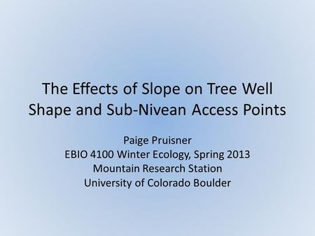 The Effects of Slope on Tree Well Shape and Sub-Nivean Access Points Paige Pruisner EBIO 4100 Winter Ecology, Spring 2013 Mountain Research Station University.