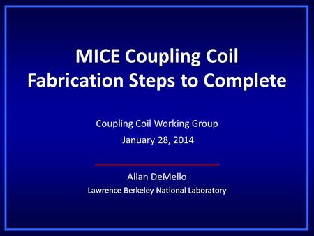 MICE Coupling Coil Fabrication Steps to Complete Allan DeMello Lawrence Berkeley National Laboratory Coupling Coil Working Group January 28, 2014 January.