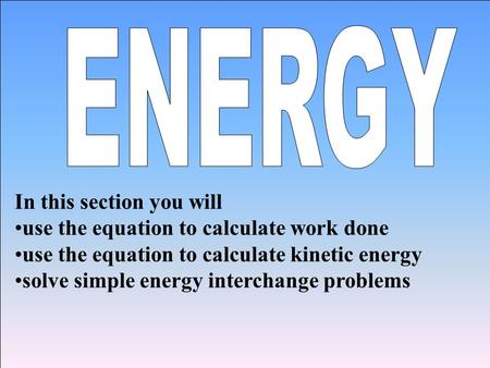 In this section you will use the equation to calculate work done use the equation to calculate kinetic energy solve simple energy interchange problems.