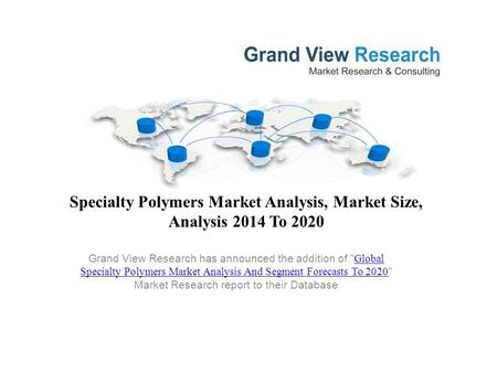 Specialty Polymers Market Analysis, Market Size, Analysis 2014 To 2020 Grand View Research has announced the addition of  Global Specialty Polymers Market.