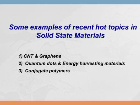 Some examples of recent hot topics in Some examples of recent hot topics in Solid State Materials Solid State Materials 1)CNT & Graphene 2) Quantum dots.