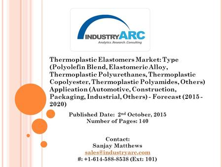 Published Date: 2 nd October, 2015 Number of Pages: 140 Contact: Sanjay Matthews #: +1-614-588-8538 (Ext: 101) Thermoplastic Elastomers.