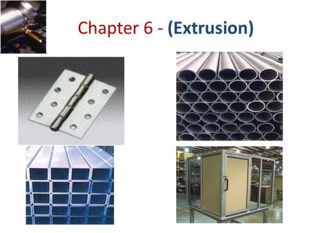 Chapter 6 - (Extrusion). Extrusion is the process by which a block/billet of metal is reduced in cross section by forcing it to flow through a die orifice.