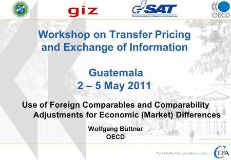 Centre for Tax Policy and Administration Workshop on Transfer Pricing and Exchange of Information Guatemala 2 – 5 May 2011 Wolfgang Büttner OECD Use of.