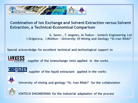 Combination of Ion Exchange and Solvent Extraction versus Solvent Extraction, a Technical–Economical Comparison G. Savov, T. Angelov, Al.Tsekov - Iontech.