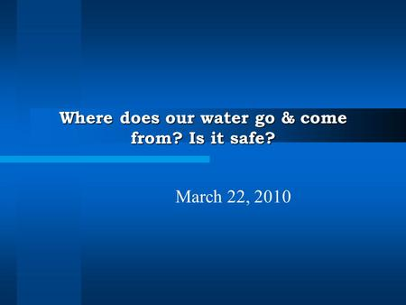 Where does our water go & come from? Is it safe? March 22, 2010.
