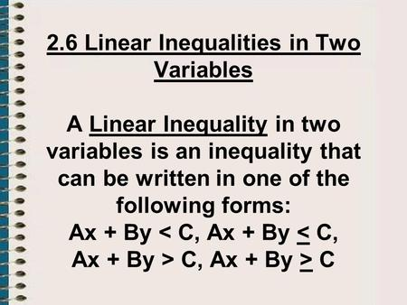 2.6 Linear Inequalities in Two Variables A Linear Inequality in two variables is an inequality that can be written in one of the following forms: Ax +
