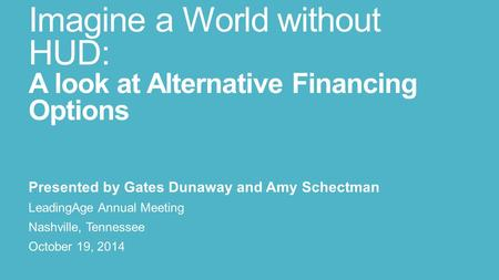 Imagine a World without HUD: A look at Alternative Financing Options Presented by Gates Dunaway and Amy Schectman LeadingAge Annual Meeting Nashville,