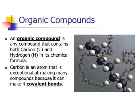 Organic Compounds An organic compound is any compound that contains both Carbon (C) and Hydrogen (H) in its chemical formula. Carbon is an atom that is.