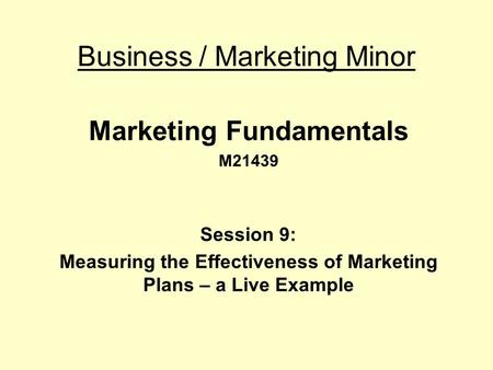 Business / Marketing Minor Marketing Fundamentals M21439 Session 9: Measuring the Effectiveness of Marketing Plans – a Live Example.