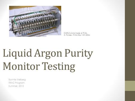 Liquid Argon Purity Monitor Testing Bonnie Weiberg TRAC Program Summer, 2015 ICARUS clone made at FNAL (S. Pordes - FNAL May 13th 2006)