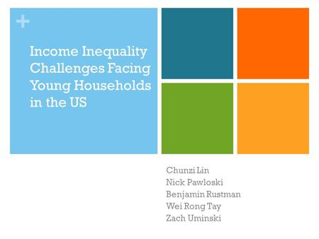 + Income Inequality Challenges Facing Young Households in the US Chunzi Lin Nick Pawloski Benjamin Rustman Wei Rong Tay Zach Uminski.