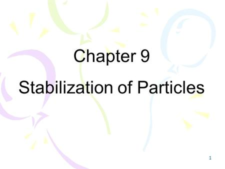 1 Chapter 9 Stabilization of Particles. 2 Introduction Stabilization : I. Physical Stabilization II. Chemical Stabilization => Preventing agglomeration.