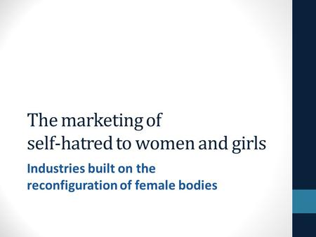 The marketing of self-hatred to women and girls Industries built on the reconfiguration of female bodies.