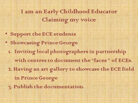 I am an Early Childhood Educator Claiming my voice Support the ECE students Showcasing Prince George 1. Inviting local photographers in partnership with.