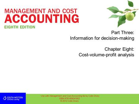 Part Three: Information for decision-making Chapter Eight: Cost-volume-profit analysis Use with Management and Cost Accounting 8e by Colin Drury ISBN 9781408041802.