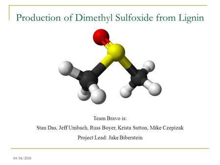 04/06/2010 Production of Dimethyl Sulfoxide from Lignin Team Bravo is: Stan Das, Jeff Umbach, Russ Boyer, Krista Sutton, Mike Czepizak Project Lead: Jake.