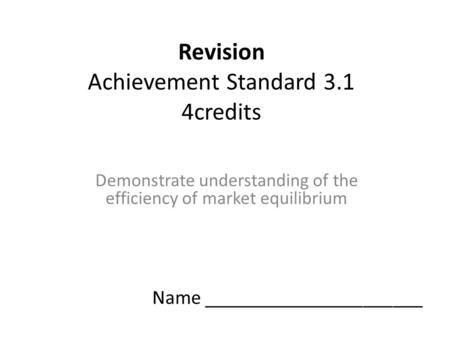 Revision Achievement Standard 3.1 4credits Demonstrate understanding of the efficiency of market equilibrium Name ______________________.