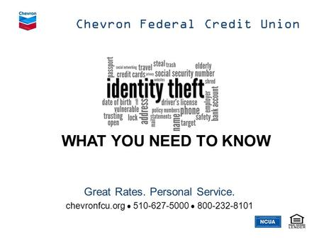 WHAT YOU NEED TO KNOW Chevron Federal Credit Union Great Rates. Personal Service. chevronfcu.org  510-627-5000  800-232-8101.