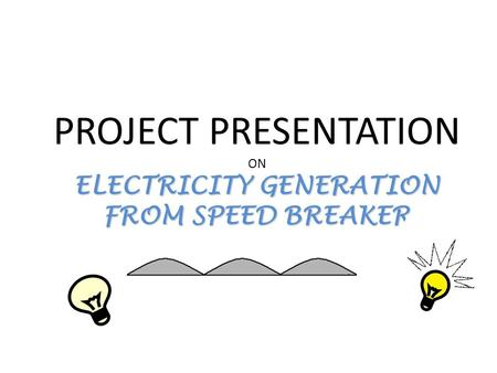 ELECTRICITY GENERATION FROM SPEED BREAKER PROJECT PRESENTATION ON ELECTRICITY GENERATION FROM SPEED BREAKER.