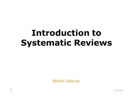 Introduction to Systematic Reviews Afshin Ostovar 6/24/2016 1.