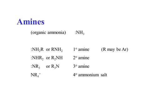 Amines (organic ammonia) :NH 3 :NH 2 R or RNH 2 1 o amine(R may be Ar) :NHR 2 or R 2 NH2 o amine :NR 3 or R 3 N3 o amine NR 4 + 4 o ammonium salt.
